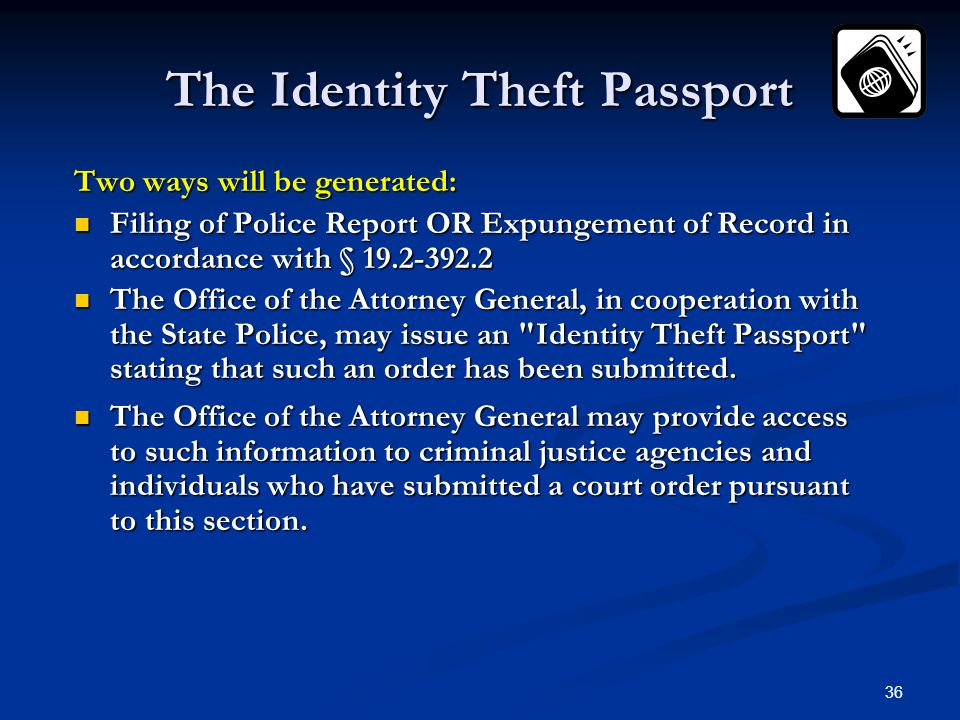 36 The Identity Theft Passport Two ways will be generated: Filing of Police Report OR Expungement of Record in accordance with § 19.2-392.2 Filing of Police Report OR Expungement of Record in accordance with § 19.2-392.2 The Office of the Attorney General, in cooperation with the State Police, may issue an Identity Theft Passport stating that such an order has been submitted.