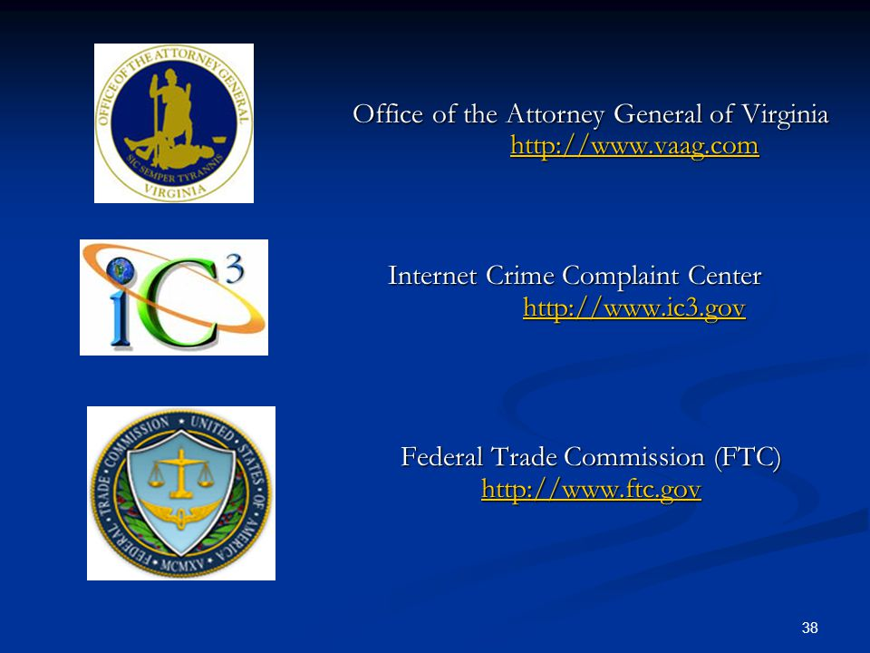 38 Office of the Attorney General of Virginia http://www.vaag.com Internet Crime Complaint Center http://www.ic3.gov Internet Crime Complaint Center http://www.ic3.gov http://www.ic3.gov Federal Trade Commission (FTC) http://www.ftc.gov