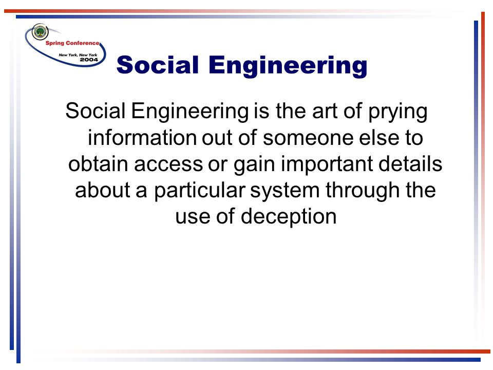 Social Engineering Social Engineering is the art of prying information out of someone else to obtain access or gain important details about a particul