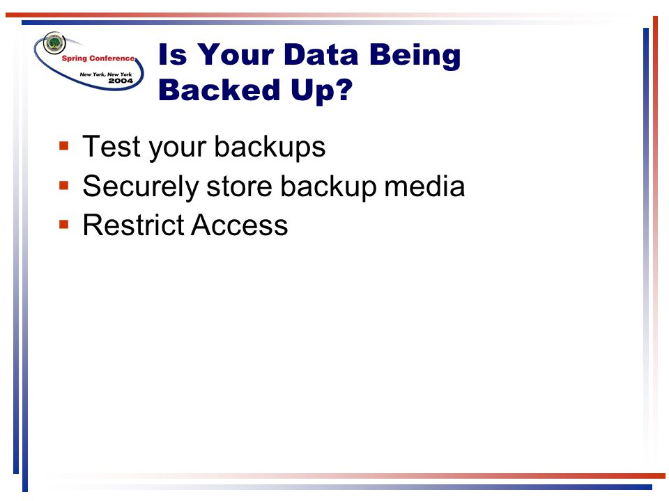 Is Your Data Being Backed Up?  Test your backups  Securely store backup media  Restrict Access