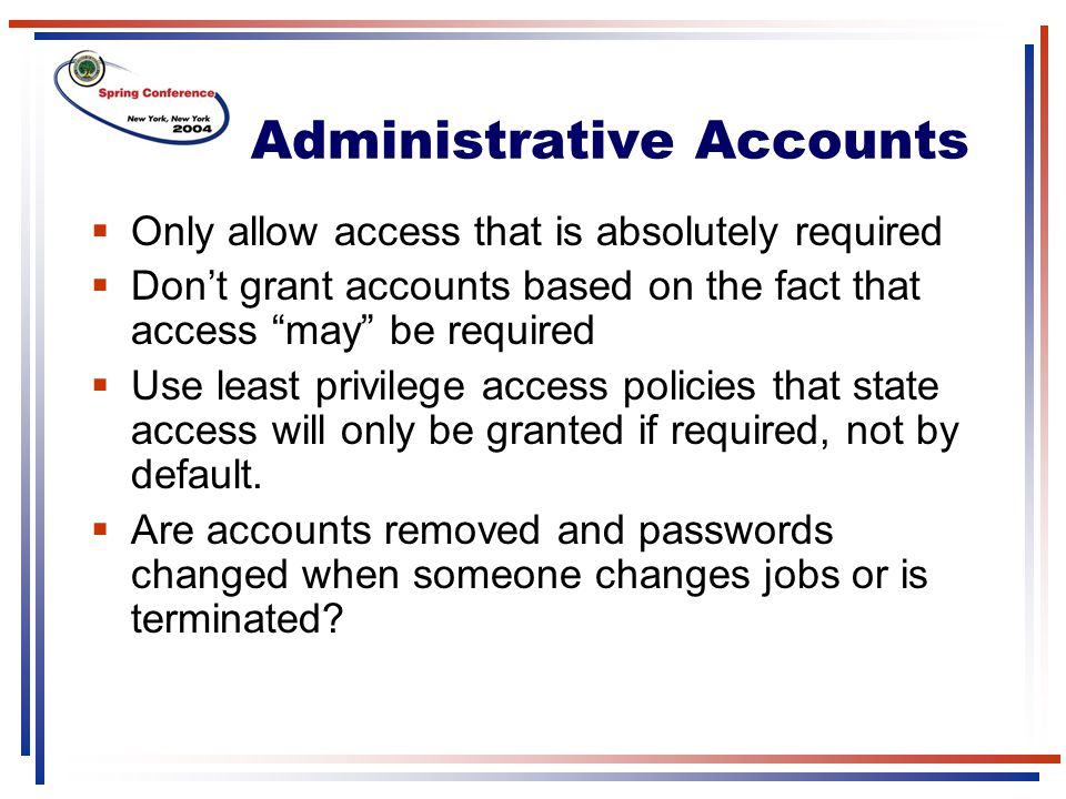 "Administrative Accounts  Only allow access that is absolutely required  Don't grant accounts based on the fact that access ""may"" be required  Use l"