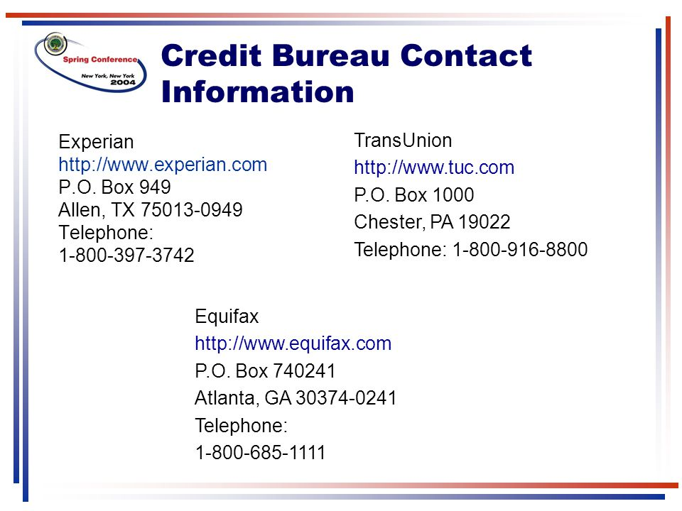 Credit Bureau Contact Information Experian http://www.experian.com P.O. Box 949 Allen, TX 75013-0949 Telephone: 1-800-397-3742 TransUnion http://www.t
