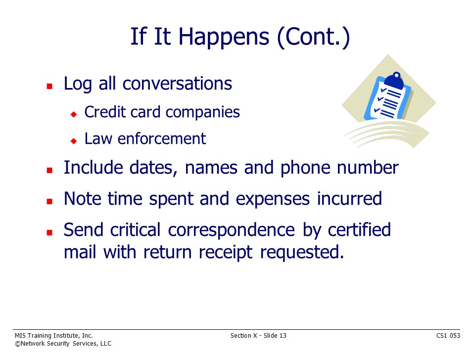 MIS Training Institute, Inc.Section X - Slide 13CS1 053 ©Network Security Services, LLC If It Happens (Cont.) n Log all conversations u Credit card companies u Law enforcement n Include dates, names and phone number n Note time spent and expenses incurred n Send critical correspondence by certified mail with return receipt requested.