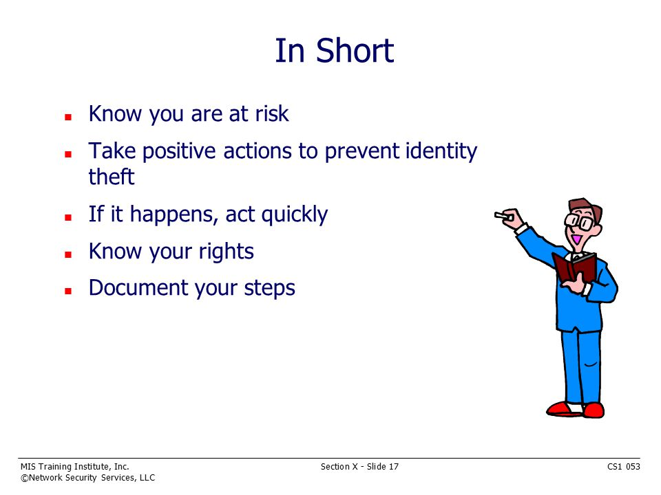 MIS Training Institute, Inc.Section X - Slide 17CS1 053 ©Network Security Services, LLC In Short n Know you are at risk n Take positive actions to prevent identity theft n If it happens, act quickly n Know your rights n Document your steps