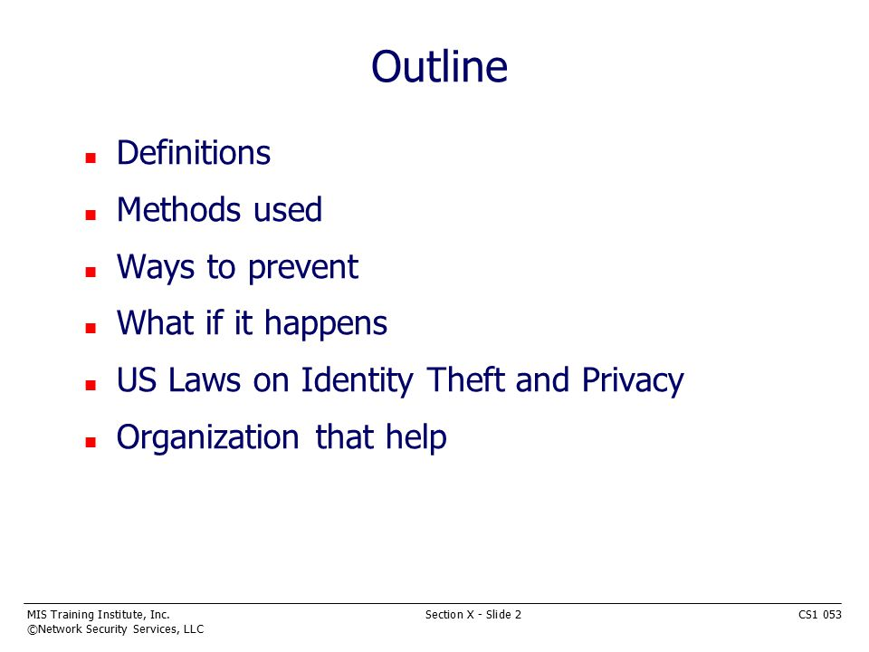 MIS Training Institute, Inc.Section X - Slide 2CS1 053 ©Network Security Services, LLC Outline n Definitions n Methods used n Ways to prevent n What if it happens n US Laws on Identity Theft and Privacy n Organization that help