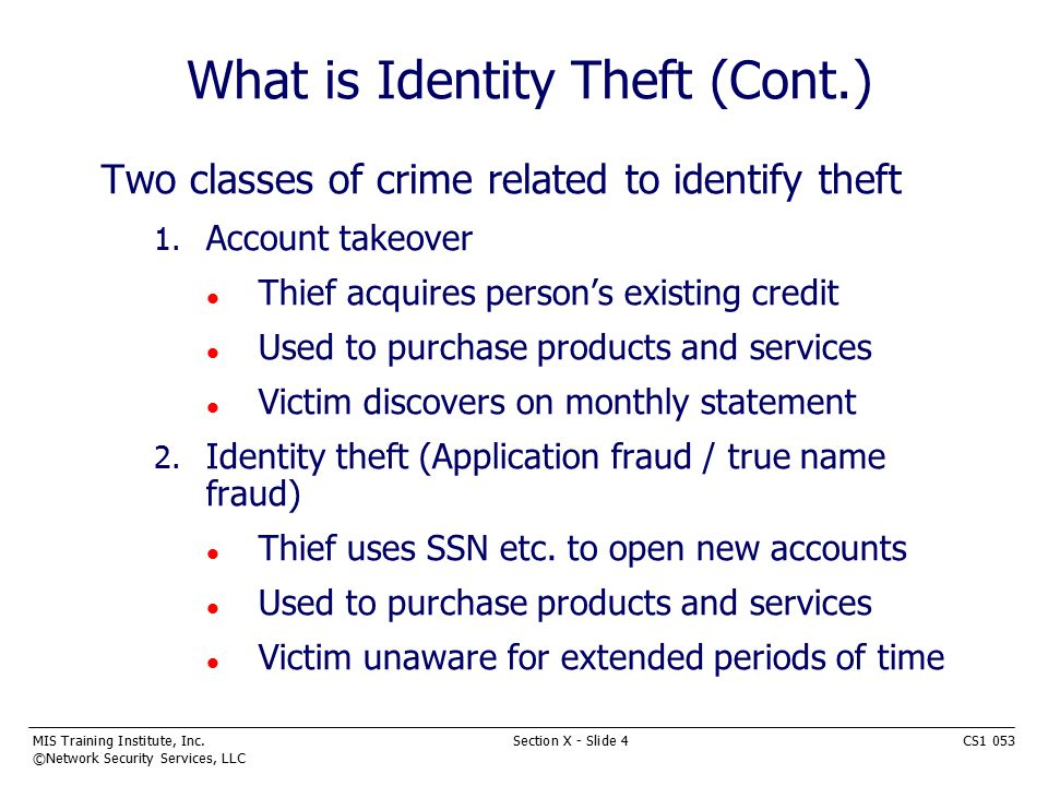 MIS Training Institute, Inc.Section X - Slide 5CS1 053 ©Network Security Services, LLC Methods Used n Dumpster diving n Stealing mail n Fraudulent access of credit files n Work place access n Shoulder surfing at ATM, phone booths n Personal data from online sources