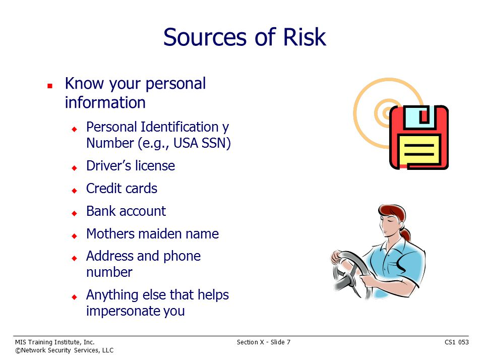MIS Training Institute, Inc.Section X - Slide 7CS1 053 ©Network Security Services, LLC Sources of Risk n Know your personal information u Personal Identification y Number (e.g., USA SSN) u Driver's license u Credit cards u Bank account u Mothers maiden name u Address and phone number u Anything else that helps impersonate you