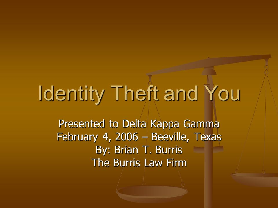 Identity Theft and You Presented to Delta Kappa Gamma February 4, 2006 – Beeville, Texas By: Brian T. Burris The Burris Law Firm