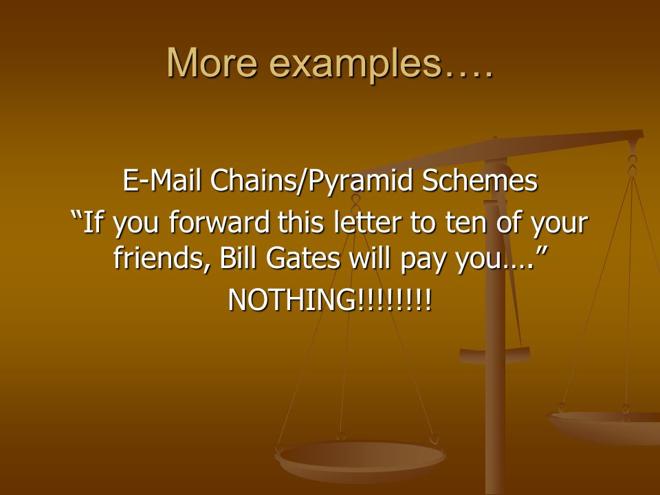 "More examples…. E-Mail Chains/Pyramid Schemes ""If you forward this letter to ten of your friends, Bill Gates will pay you…."" NOTHING!!!!!!!!"