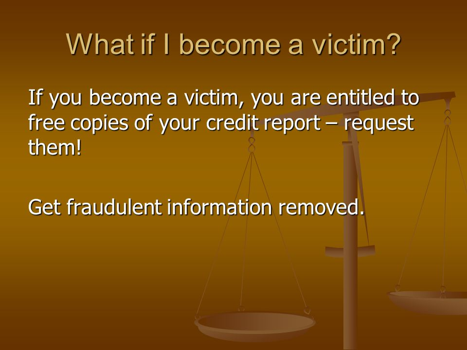What if I become a victim? If you become a victim, you are entitled to free copies of your credit report – request them! Get fraudulent information re