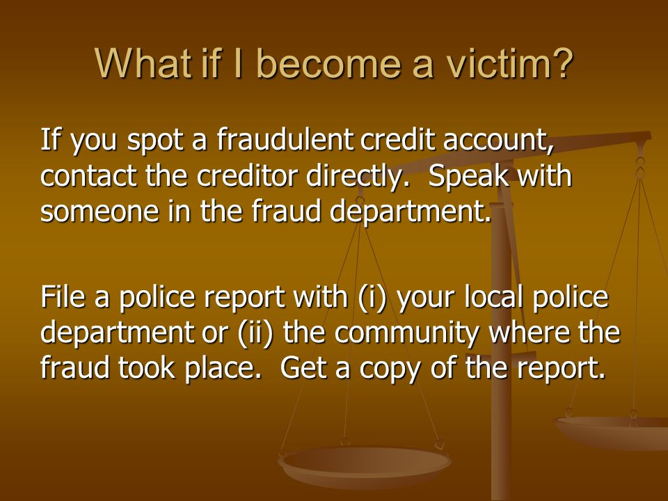 What if I become a victim? If you spot a fraudulent credit account, contact the creditor directly. Speak with someone in the fraud department. File a