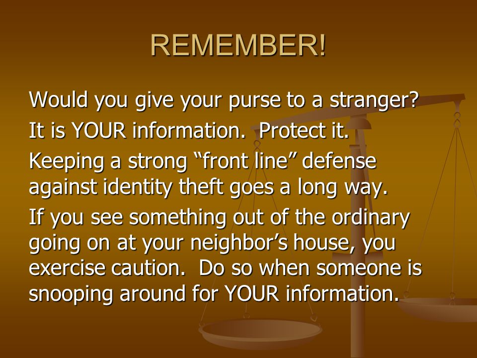"REMEMBER! Would you give your purse to a stranger? It is YOUR information. Protect it. Keeping a strong ""front line"" defense against identity theft go"