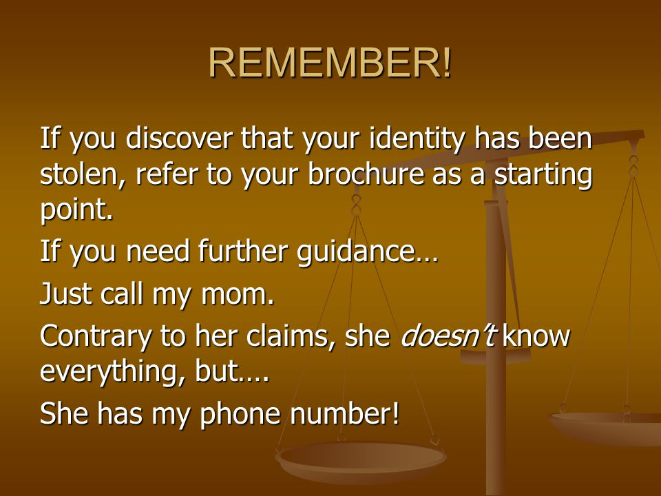 REMEMBER! If you discover that your identity has been stolen, refer to your brochure as a starting point. If you need further guidance… Just call my m