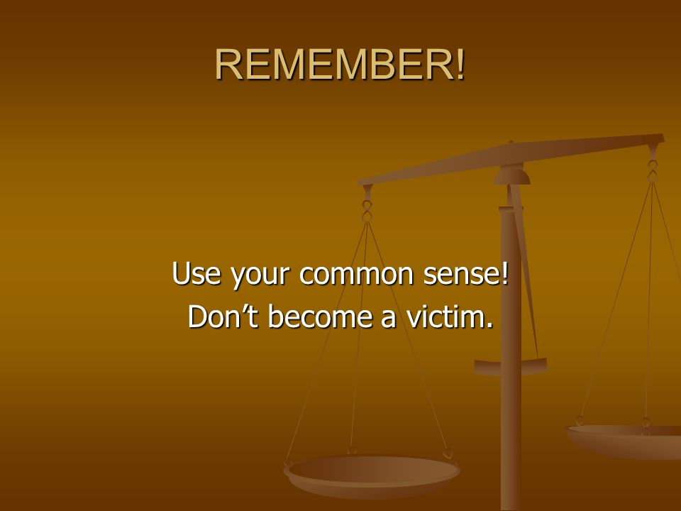 REMEMBER! Use your common sense! Don't become a victim.