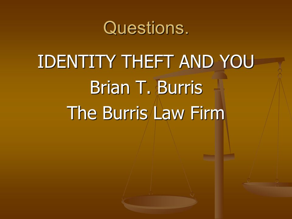 Questions. IDENTITY THEFT AND YOU Brian T. Burris The Burris Law Firm