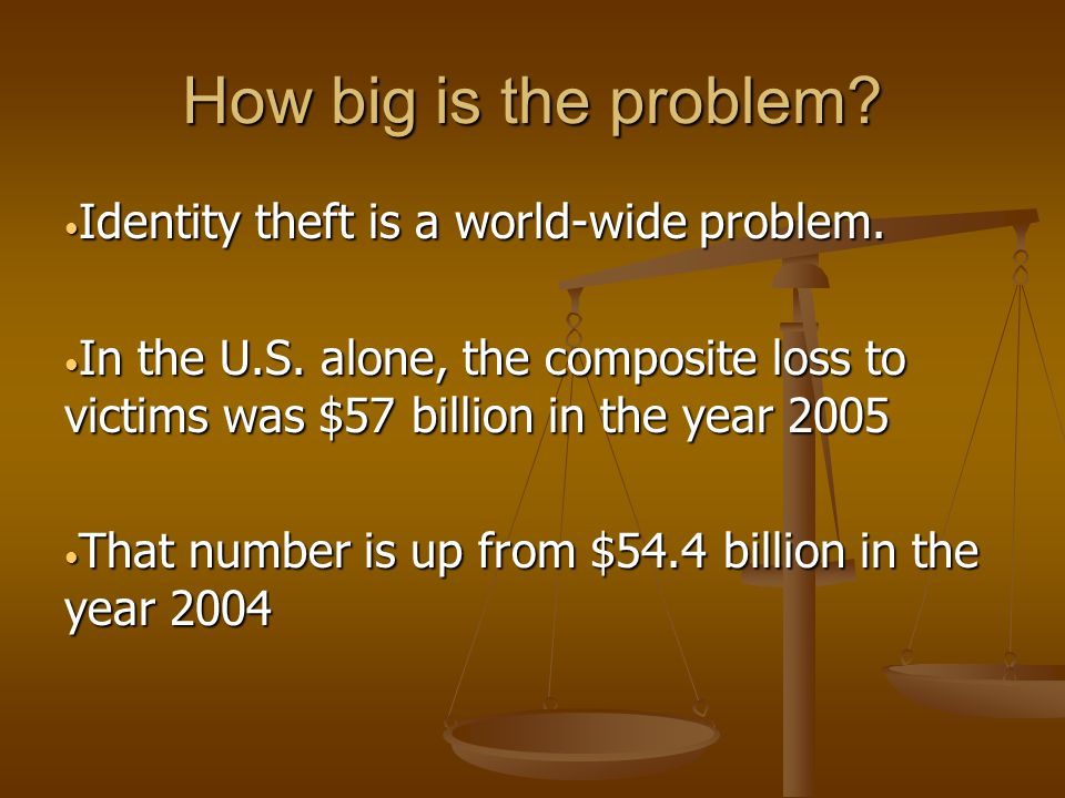 How big is the problem? Identity theft is a world-wide problem. Identity theft is a world-wide problem. In the U.S. alone, the composite loss to victi