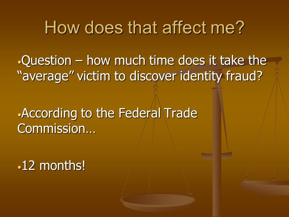 "How does that affect me? Question – how much time does it take the ""average"" victim to discover identity fraud? Question – how much time does it take"