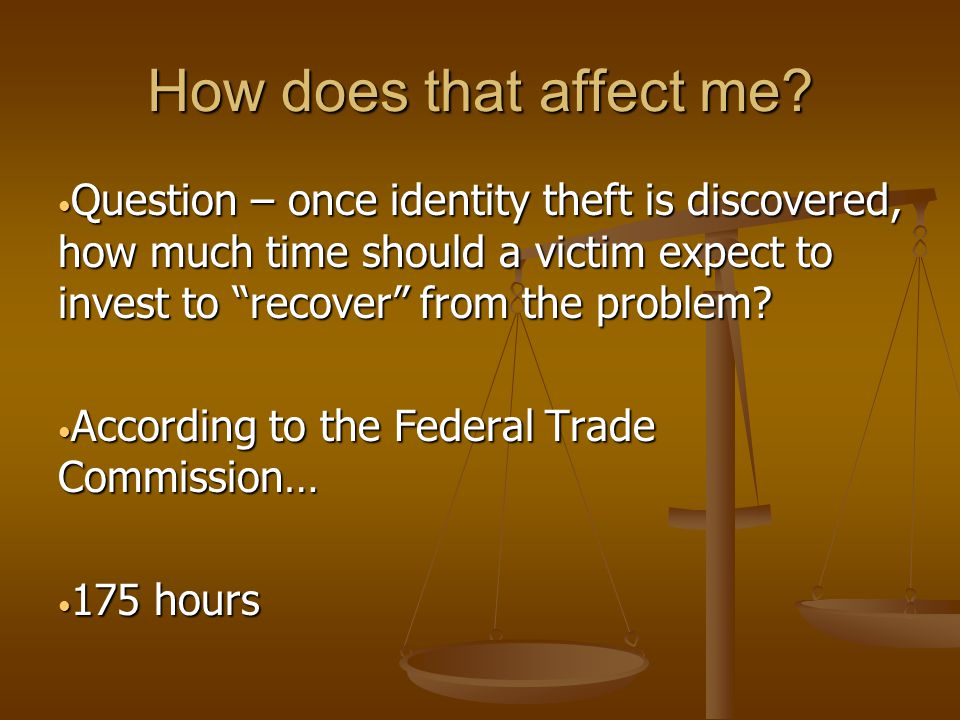 "How does that affect me? Question – once identity theft is discovered, how much time should a victim expect to invest to ""recover"" from the problem? Q"