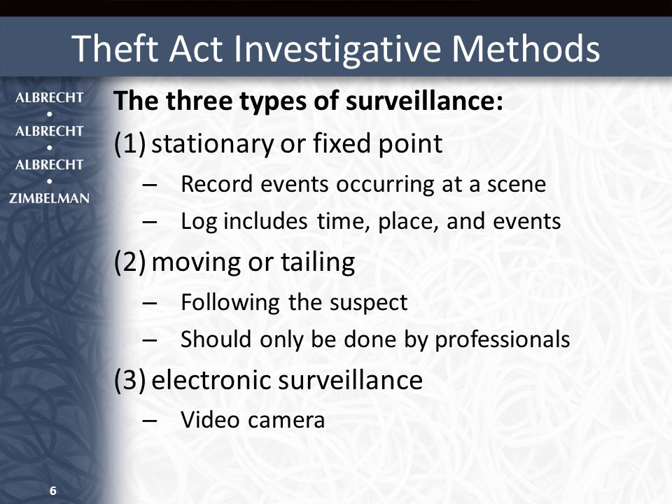Theft Act Investigative Methods The three types of surveillance: (1)stationary or fixed point – Record events occurring at a scene – Log includes time