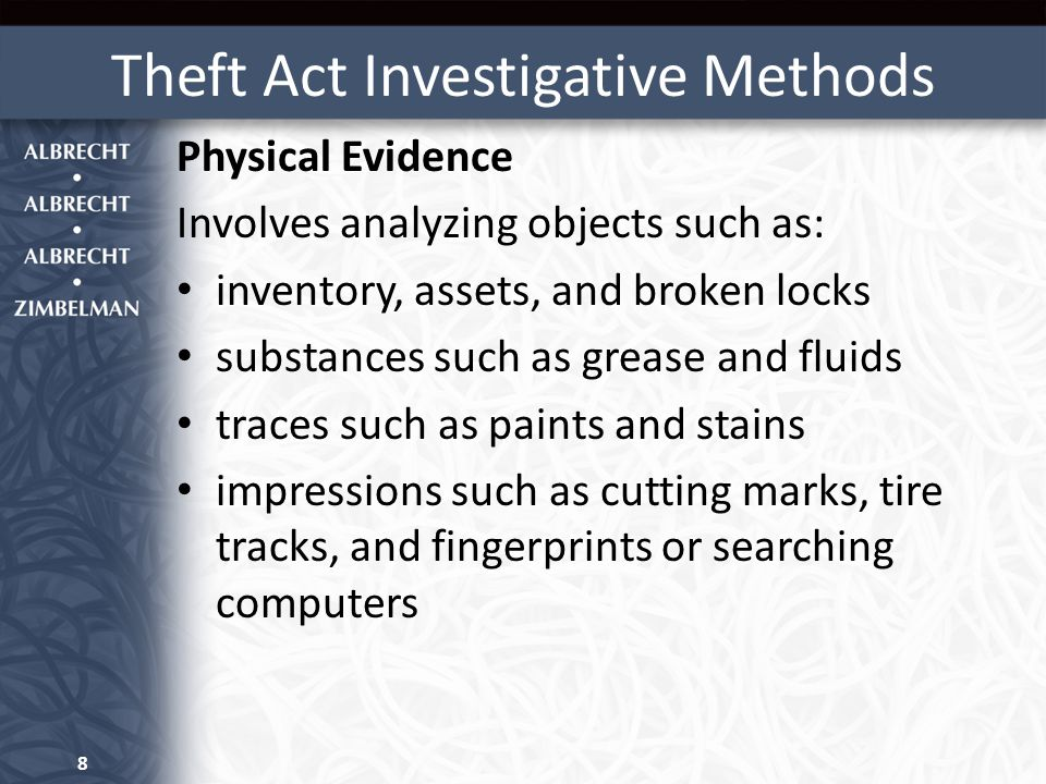 Theft Act Investigative Methods Physical Evidence Involves analyzing objects such as: inventory, assets, and broken locks substances such as grease an