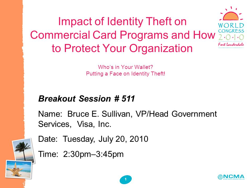 1 1 Impact of Identity Theft on Commercial Card Programs and How to Protect Your Organization Breakout Session # 511 Name: Bruce E.