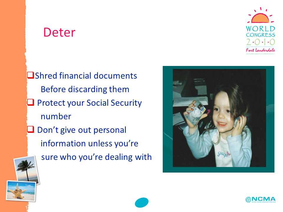  Shred financial documents Before discarding them  Protect your Social Security number  Don't give out personal information unless you're sure who you're dealing with Deter