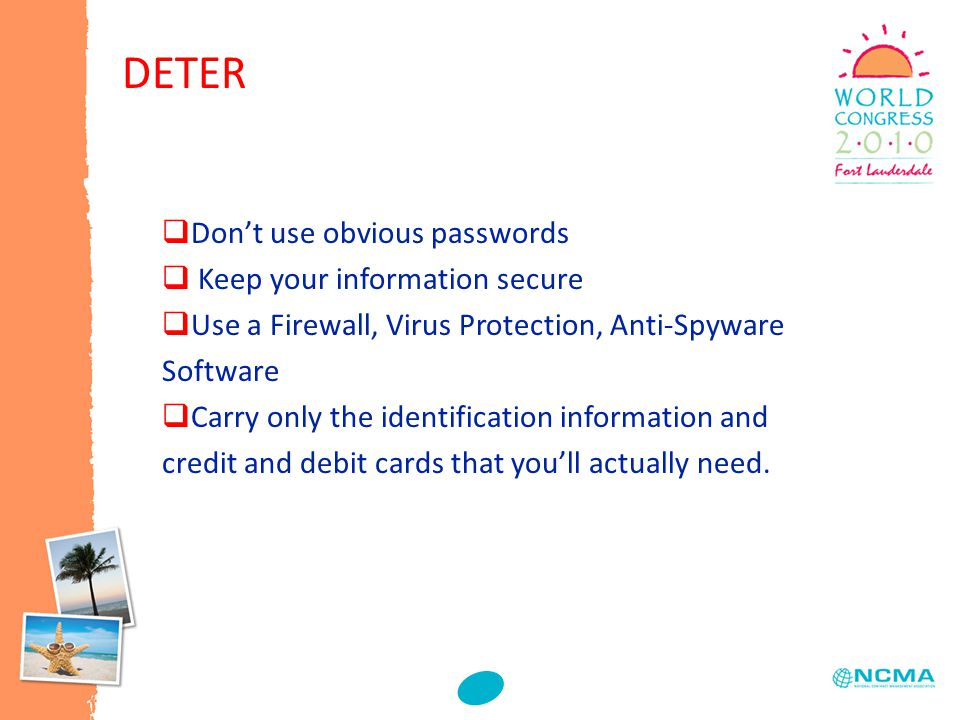 DETER  Don't use obvious passwords  Keep your information secure  Use a Firewall, Virus Protection, Anti-Spyware Software  Carry only the identification information and credit and debit cards that you'll actually need.