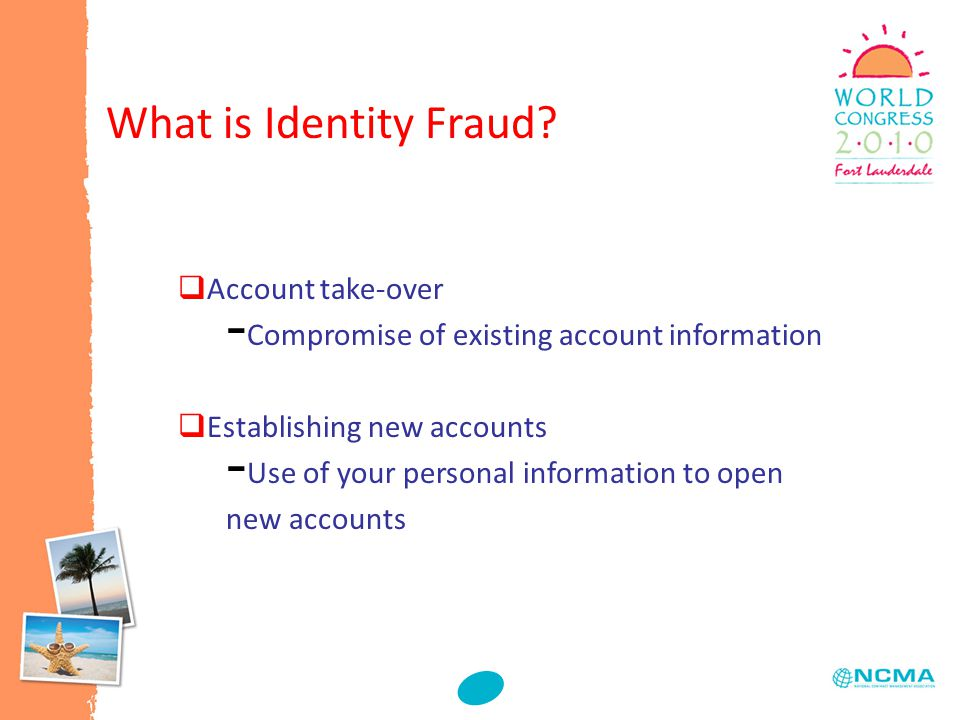  Account take-over - Compromise of existing account information  Establishing new accounts - Use of your personal information to open new accounts What is Identity Fraud