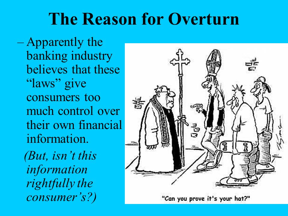 "The Reason for Overturn –Apparently the banking industry believes that these ""laws"" give consumers too much control over their own financial informati"
