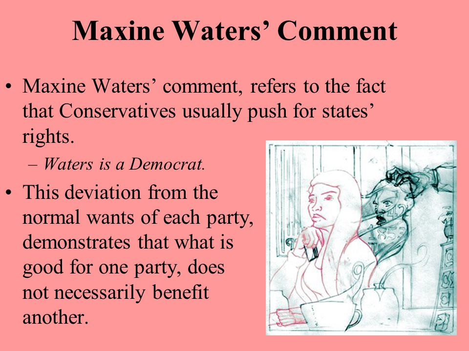 Maxine Waters' Comment Maxine Waters' comment, refers to the fact that Conservatives usually push for states' rights. –Waters is a Democrat. This devi