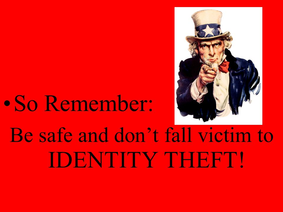 So Remember: Be safe and don't fall victim to IDENTITY THEFT!