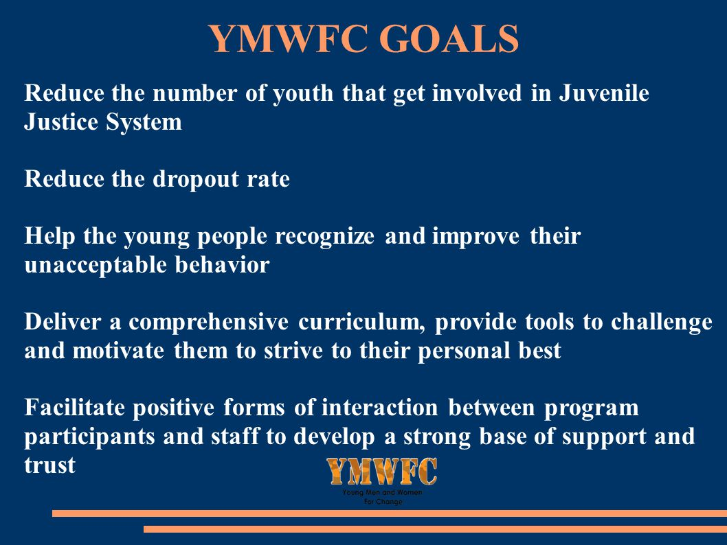 YMWFC GOALS Reduce the number of youth that get involved in Juvenile Justice System Reduce the dropout rate Help the young people recognize and improve their unacceptable behavior Deliver a comprehensive curriculum, provide tools to challenge and motivate them to strive to their personal best Facilitate positive forms of interaction between program participants and staff to develop a strong base of support and trust