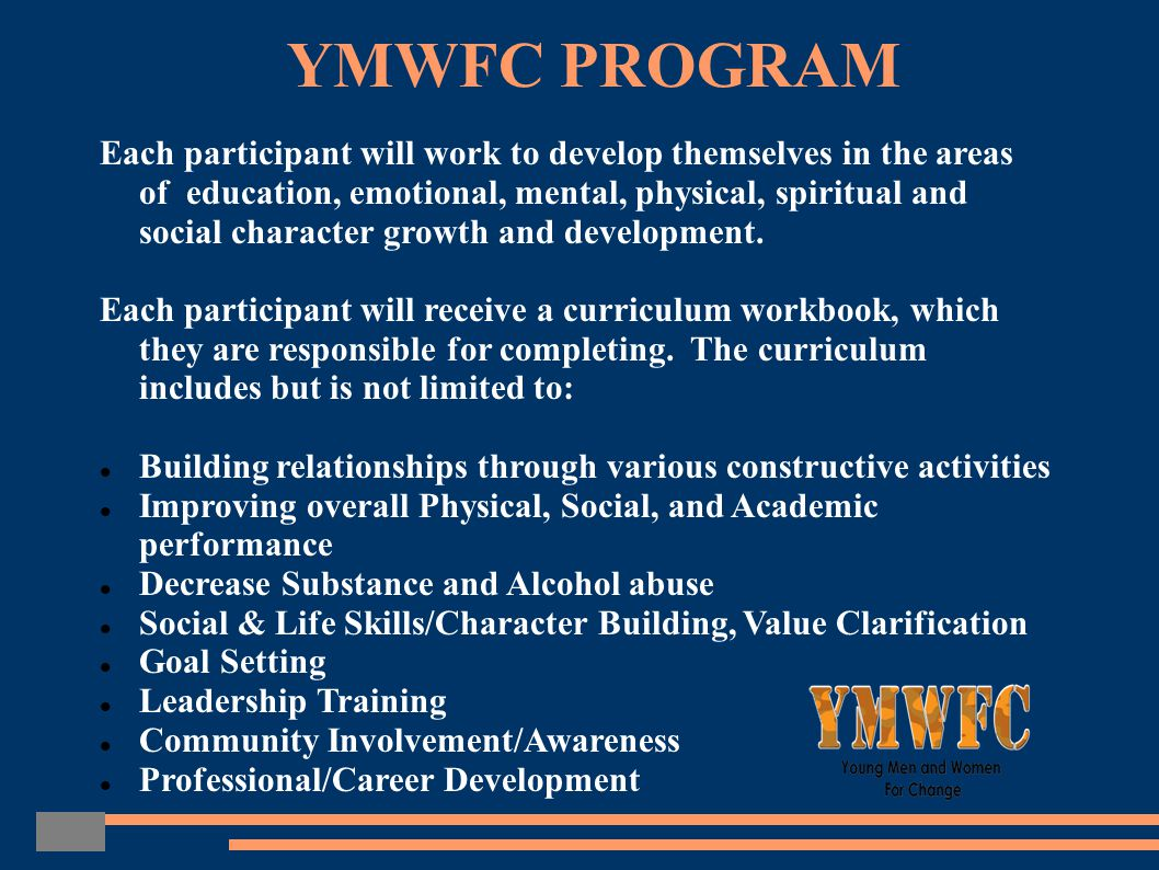 YMWFC PROGRAM Each participant will work to develop themselves in the areas of education, emotional, mental, physical, spiritual and social character growth and development.