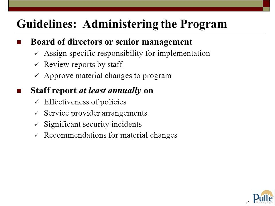 19 Guidelines: Administering the Program Board of directors or senior management Assign specific responsibility for implementation Review reports by staff Approve material changes to program Staff report at least annually on Effectiveness of policies Service provider arrangements Significant security incidents Recommendations for material changes