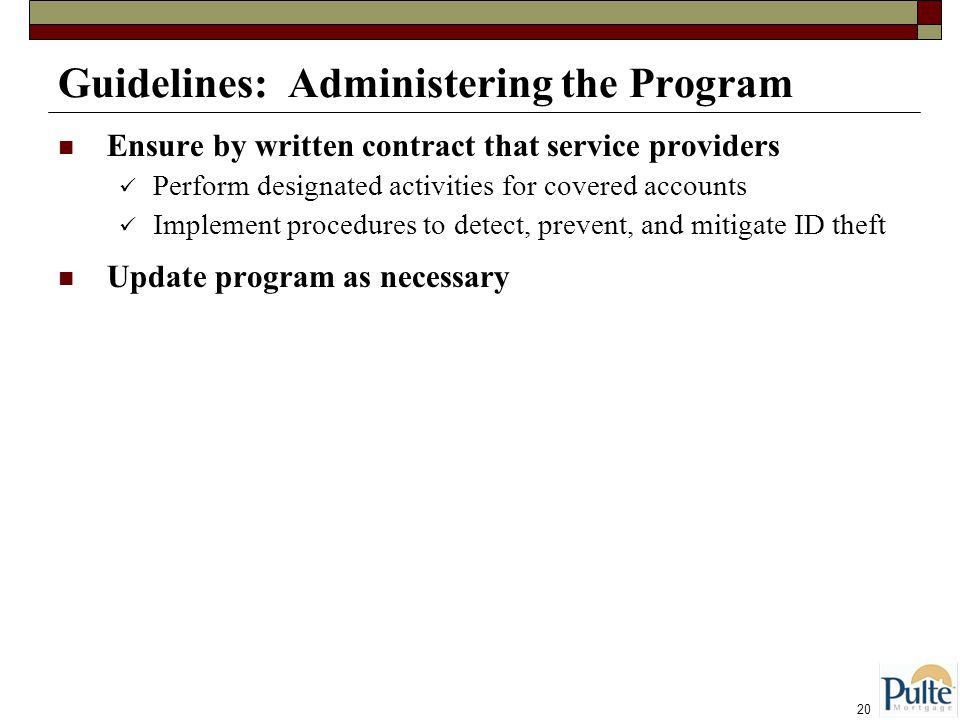 20 Guidelines: Administering the Program Ensure by written contract that service providers Perform designated activities for covered accounts Implement procedures to detect, prevent, and mitigate ID theft Update program as necessary
