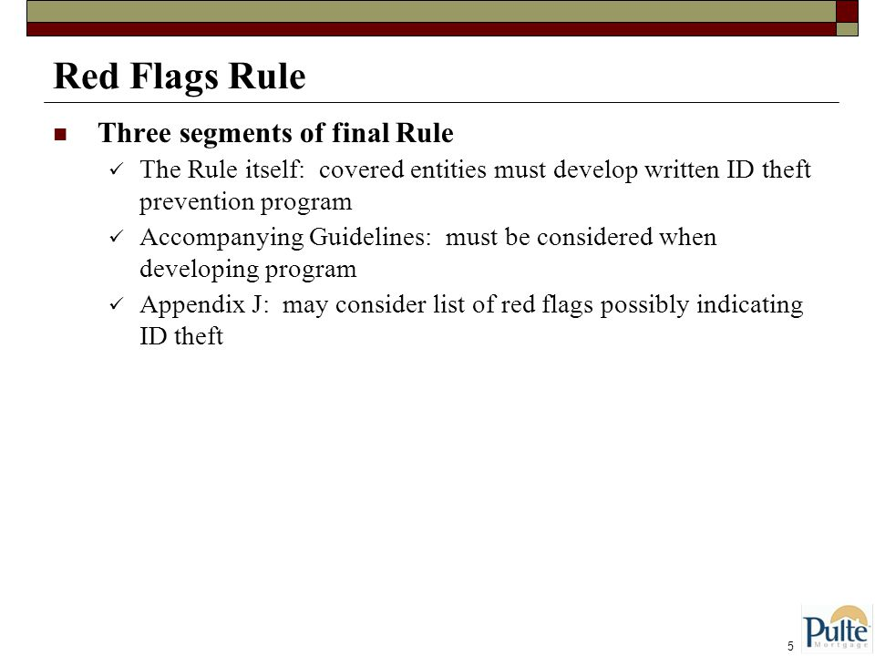 5 Red Flags Rule Three segments of final Rule The Rule itself: covered entities must develop written ID theft prevention program Accompanying Guidelines: must be considered when developing program Appendix J: may consider list of red flags possibly indicating ID theft