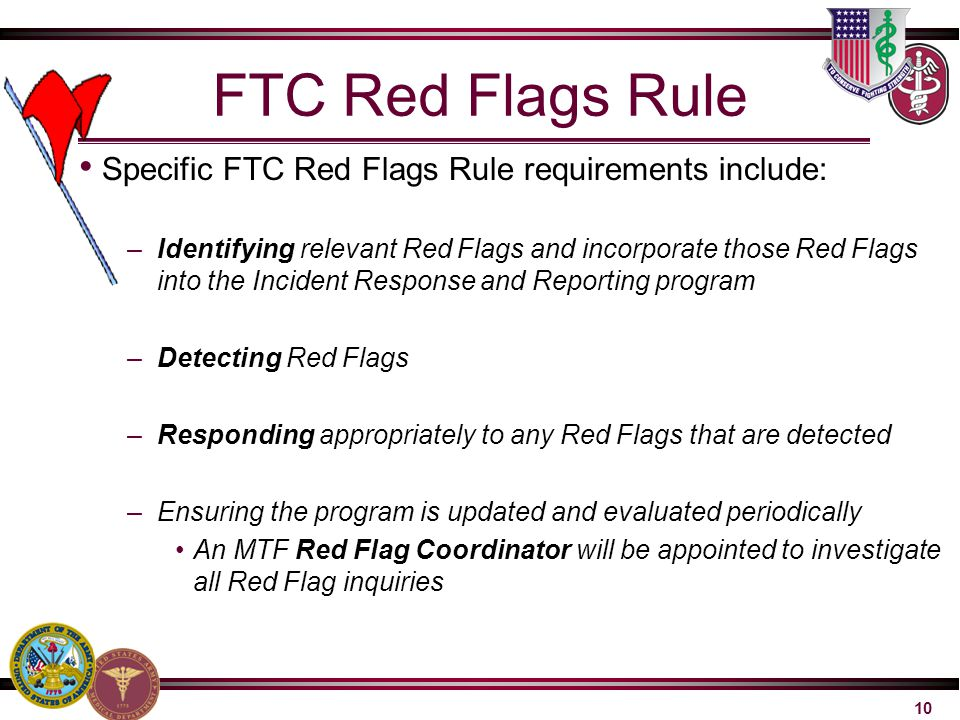 10 FTC Red Flags Rule Specific FTC Red Flags Rule requirements include: –Identifying relevant Red Flags and incorporate those Red Flags into the Incid
