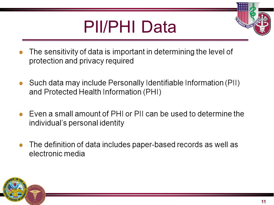 11 PII/PHI Data The sensitivity of data is important in determining the level of protection and privacy required Such data may include Personally Iden