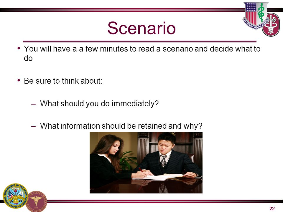 22 Scenario You will have a a few minutes to read a scenario and decide what to do Be sure to think about: –What should you do immediately? –What info