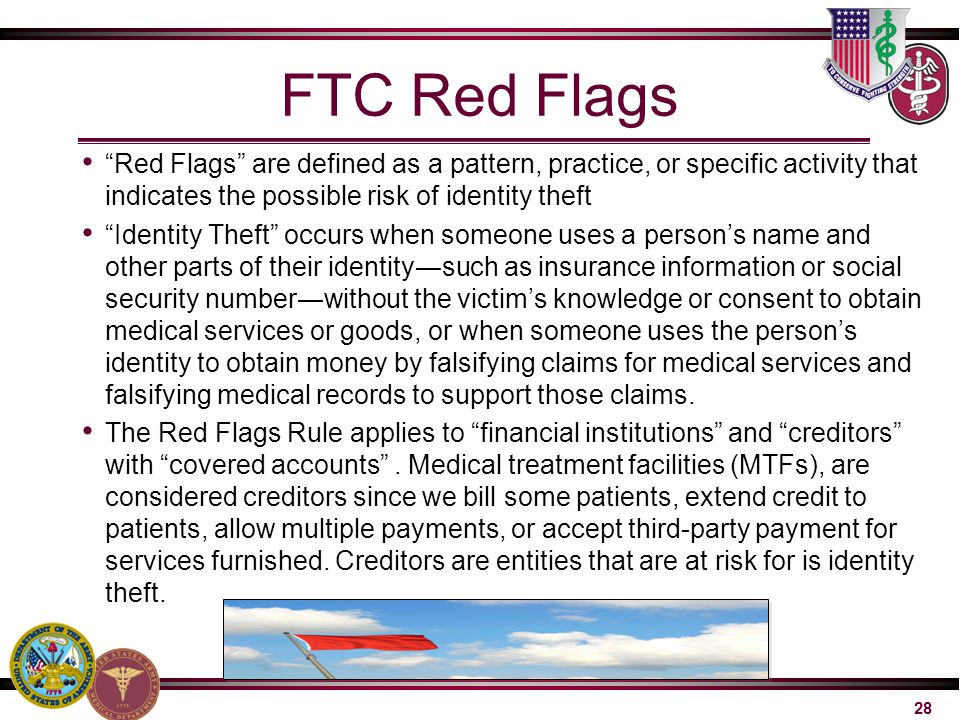 "28 FTC Red Flags ""Red Flags"" are defined as a pattern, practice, or specific activity that indicates the possible risk of identity theft ""Identity The"