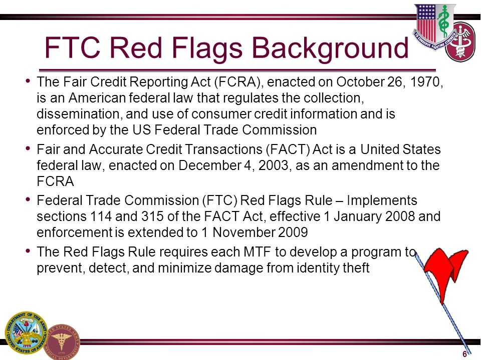 6 FTC Red Flags Background The Fair Credit Reporting Act (FCRA), enacted on October 26, 1970, is an American federal law that regulates the collection