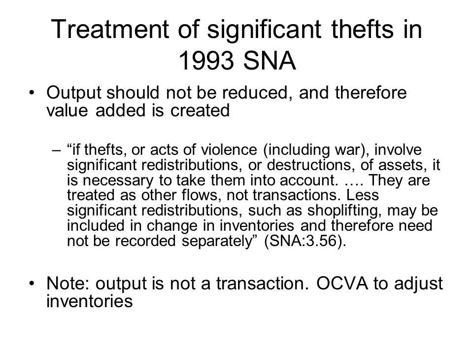 Treatment of significant thefts in 1993 SNA Output should not be reduced, and therefore value added is created – if thefts, or acts of violence (including war), involve significant redistributions, or destructions, of assets, it is necessary to take them into account.