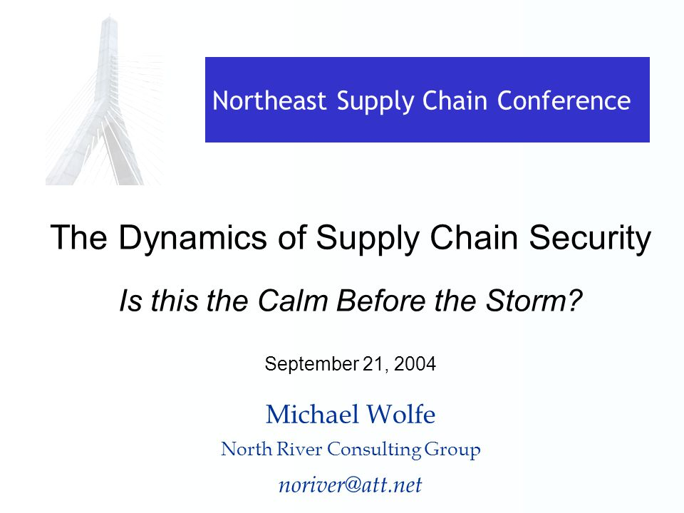 Northeast Supply Chain Conference The Dynamics of Supply Chain Security Is this the Calm Before the Storm.