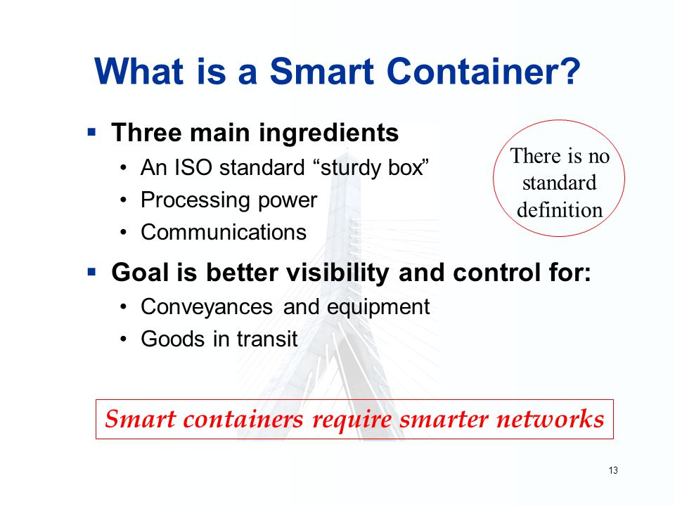 """13 What is a Smart Container?  Three main ingredients An ISO standard """"sturdy box"""" Processing power Communications  Goal is better visibility and co"""
