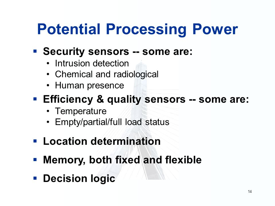 14 Potential Processing Power  Security sensors -- some are: Intrusion detection Chemical and radiological Human presence  Efficiency & quality sensors -- some are: Temperature Empty/partial/full load status  Location determination  Memory, both fixed and flexible  Decision logic