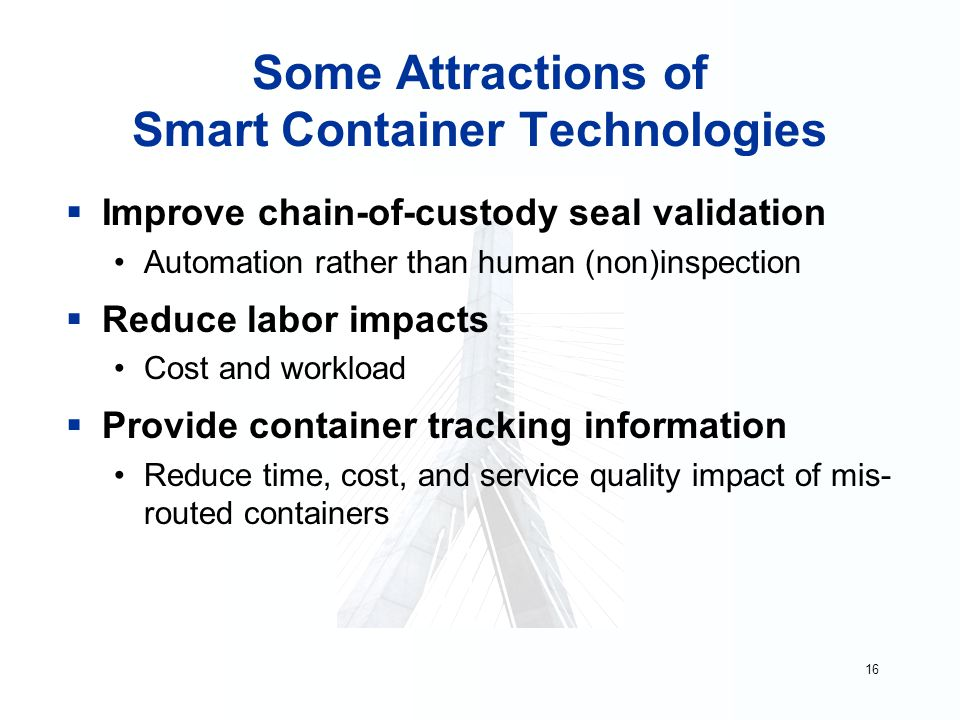 16 Some Attractions of Smart Container Technologies  Improve chain-of-custody seal validation Automation rather than human (non)inspection  Reduce labor impacts Cost and workload  Provide container tracking information Reduce time, cost, and service quality impact of mis- routed containers