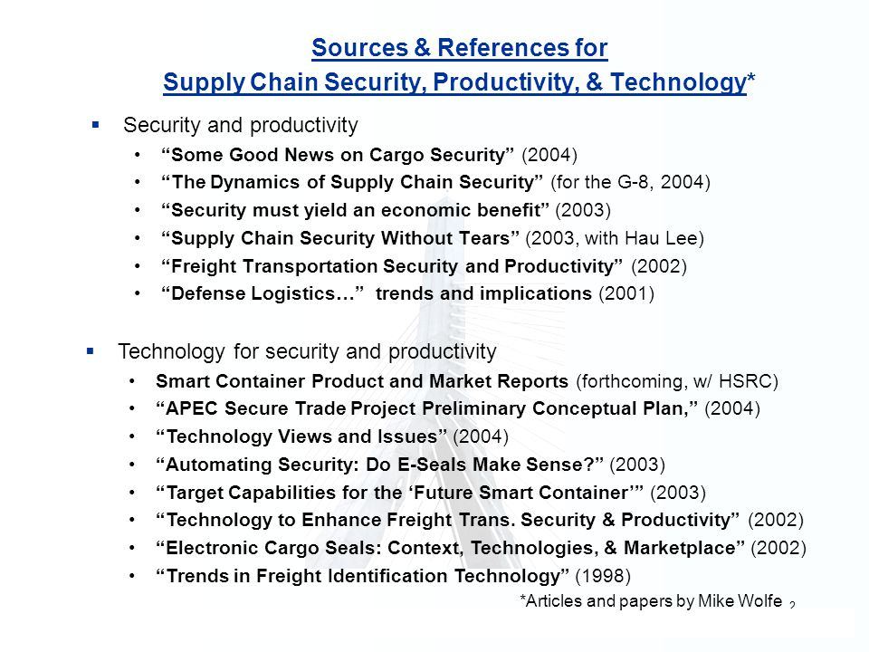 2 Sources & References for Supply Chain Security, Productivity, & Technology*  Security and productivity Some Good News on Cargo Security (2004) The Dynamics of Supply Chain Security (for the G-8, 2004) Security must yield an economic benefit (2003) Supply Chain Security Without Tears (2003, with Hau Lee) Freight Transportation Security and Productivity (2002) Defense Logistics… trends and implications (2001) TTechnology for security and productivity Smart Container Product and Market Reports (forthcoming, w/ HSRC) APEC Secure Trade Project Preliminary Conceptual Plan, (2004) Technology Views and Issues (2004) Automating Security: Do E-Seals Make Sense (2003) Target Capabilities for the 'Future Smart Container' (2003) Technology to Enhance Freight Trans.