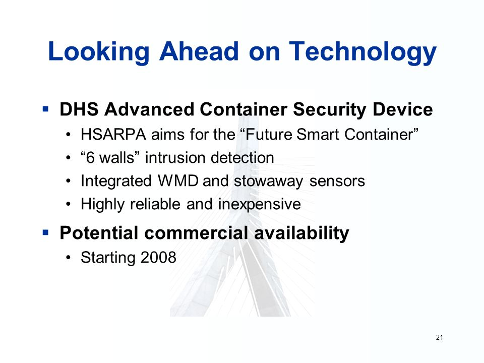 21 Looking Ahead on Technology  DHS Advanced Container Security Device HSARPA aims for the Future Smart Container 6 walls intrusion detection Integrated WMD and stowaway sensors Highly reliable and inexpensive  Potential commercial availability Starting 2008