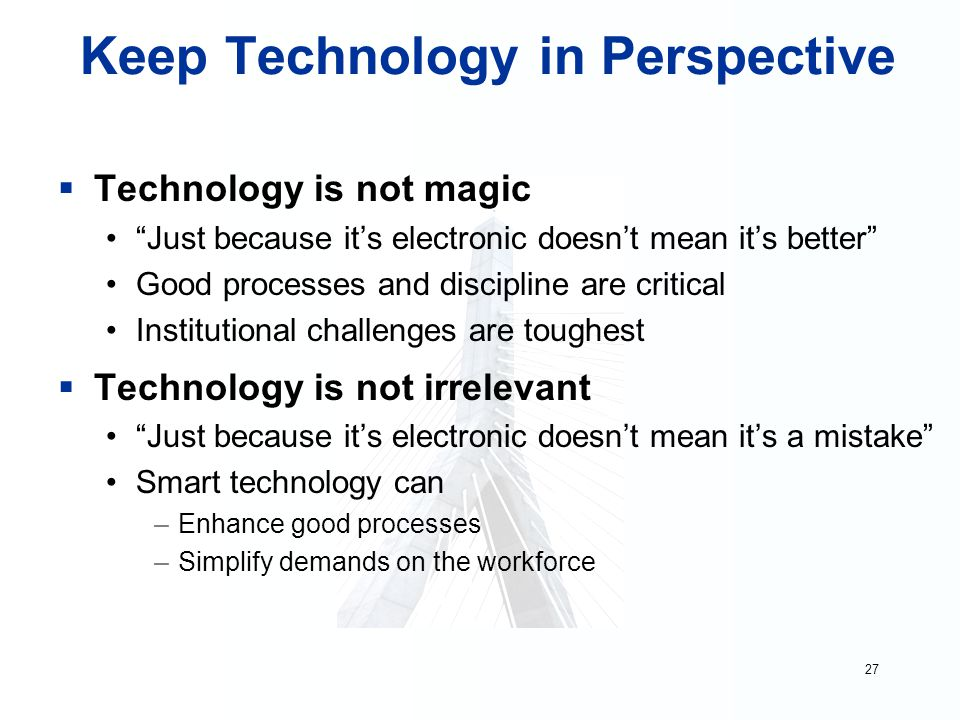 27 Keep Technology in Perspective  Technology is not magic Just because it's electronic doesn't mean it's better Good processes and discipline are critical Institutional challenges are toughest  Technology is not irrelevant Just because it's electronic doesn't mean it's a mistake Smart technology can –Enhance good processes –Simplify demands on the workforce