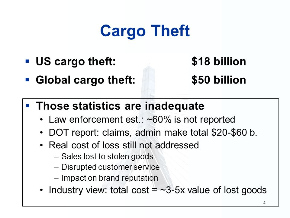 4 Cargo Theft  US cargo theft: $18 billion  Global cargo theft: $50 billion  Those statistics are inadequate Law enforcement est.: ~60% is not repo